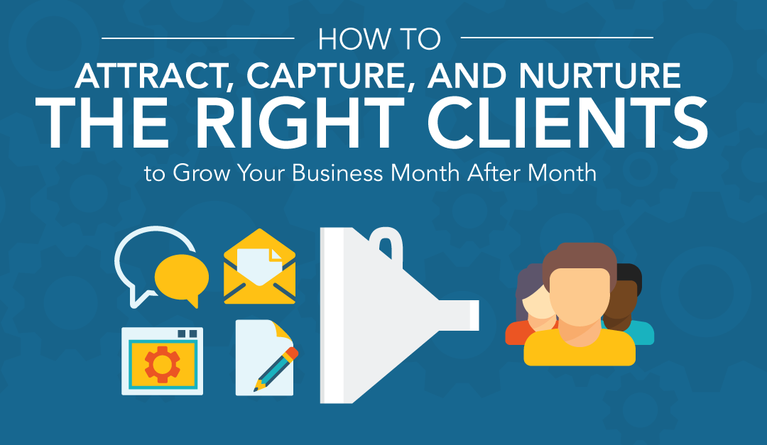 How to Attract, Capture, and Nurture the RIGHT Clients to Grow Your Business Month After Month